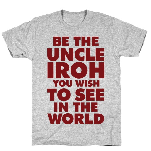 Be The Uncle Iroh You Wish To See In The World T-Shirt