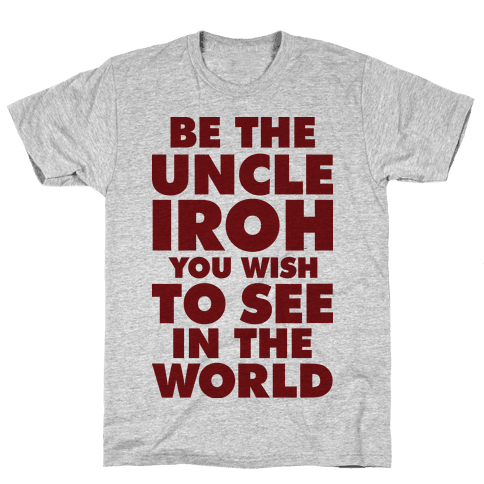 Be The Uncle Iroh You Wish To See In The World Mens T-Shirt