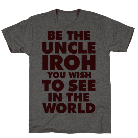 Be The Uncle Iroh You Wish To See In The World