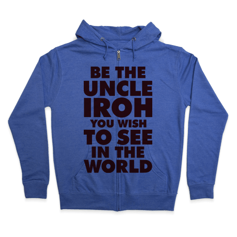 Be The Uncle Iroh You Wish To See In The World Zip Hoodie