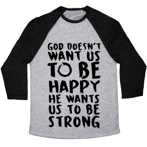 God Doesn't Wants Us to be Strong Baseball Tee