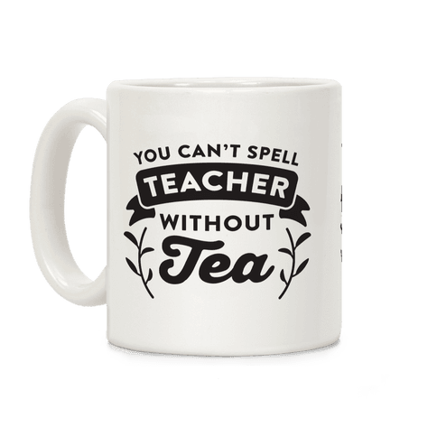 You Can't Spell Teacher Without Tea Coffee Mug