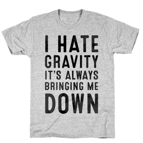 I Hate Gravity. It's Always Bringing Me Down. T-Shirt