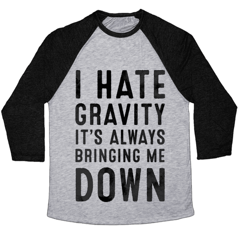 I Hate Gravity. It's Always Bringing Me Down. Baseball Tee
