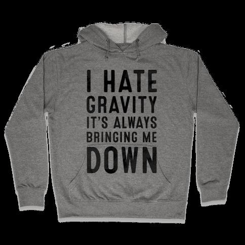 I Hate Gravity. It's Always Bringing Me Down. Hooded Sweatshirt