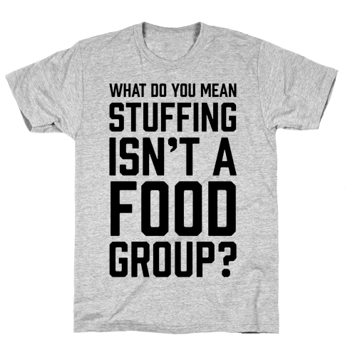 What Do You Mean Stuffing Isn't A Food Group? Mens T-Shirt