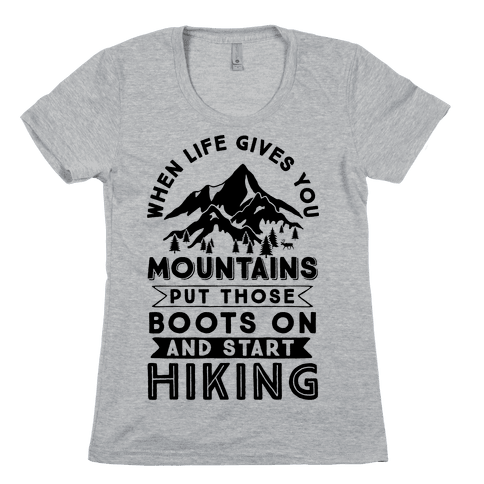 When Life Gives you Mountains Put Those Boots On And Start Hiking Womens T-Shirt