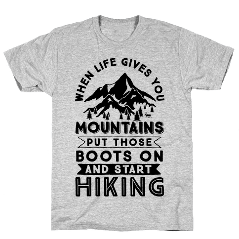 When Life Gives you Mountains Put Those Boots On And Start Hiking Mens T-Shirt