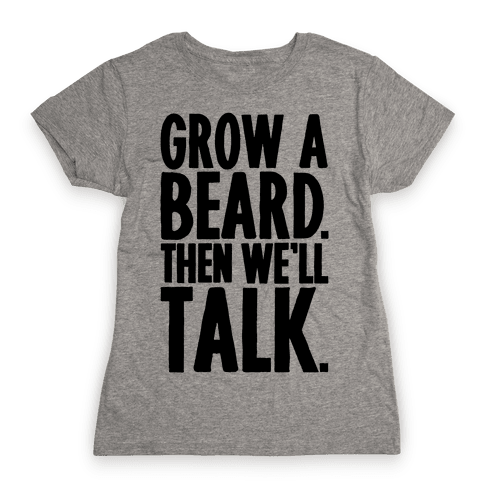 Grow A Beard Then We'll Talk Womens T-Shirt