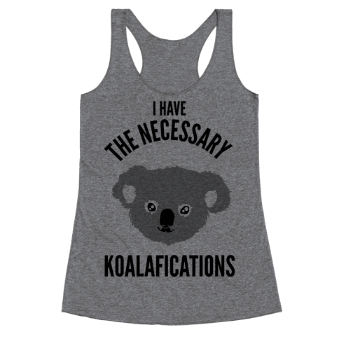 I Have the Necessary Koalafications Racerback Tank Top