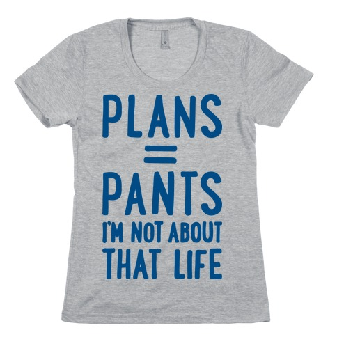 Plans = Pants, I'm Not About That Life Womens T-Shirt