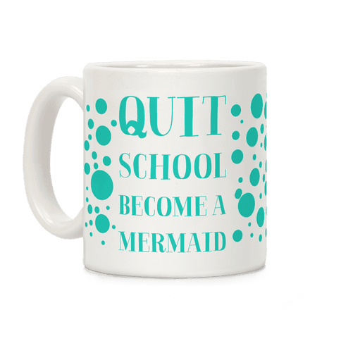 Quit School Become A Mermaid Coffee Mug