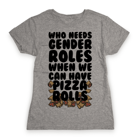 Who Needs Gender Roles When We Can Have Pizza Rolls Womens T-Shirt