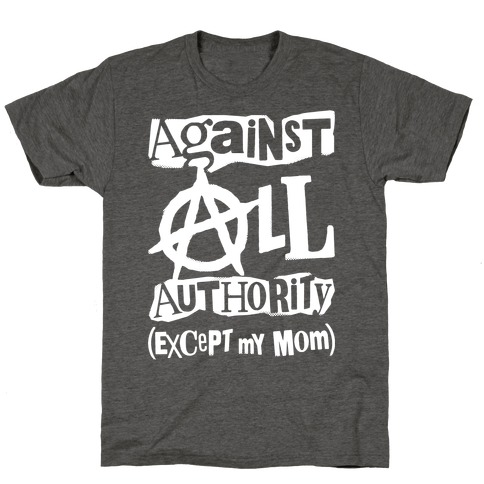 Against All Authority Except My Mom Mens/Unisex T-Shirt