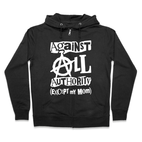 Against All Authority Except My Mom Zip Hoodie