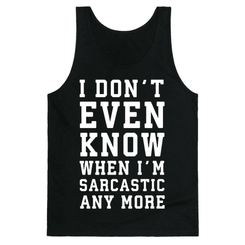 I Don't Even Know When I'm Sarcastic Any More Tank Top