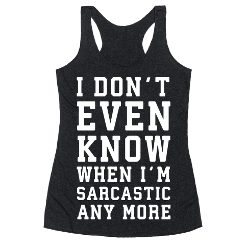 I Don't Even Know When I'm Sarcastic Any More Racerback Tank Top