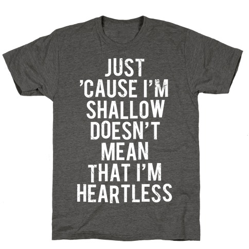 Just 'Cause I'm Shallow Doesn't Mean That I'm Heartless T-Shirt
