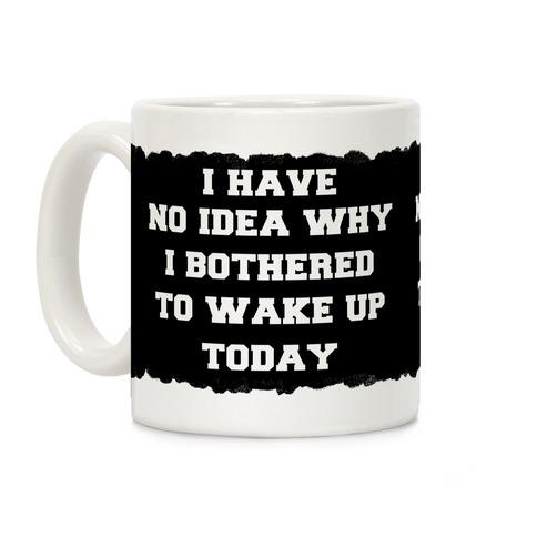 I Have No Idea Why I Bothered To Wake Up Today Coffee Mug