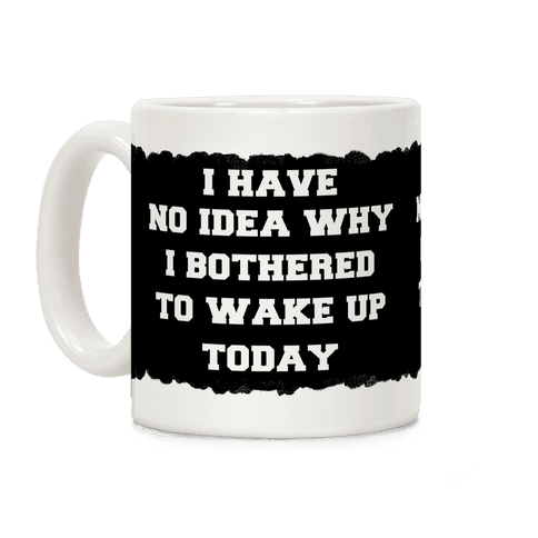 I Have No Idea Why I Bothered To Wake Up Today Coffee Mug