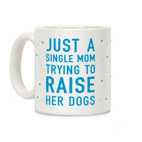 Just A Single Mom Trying To Raise Her Dogs Coffee Mug