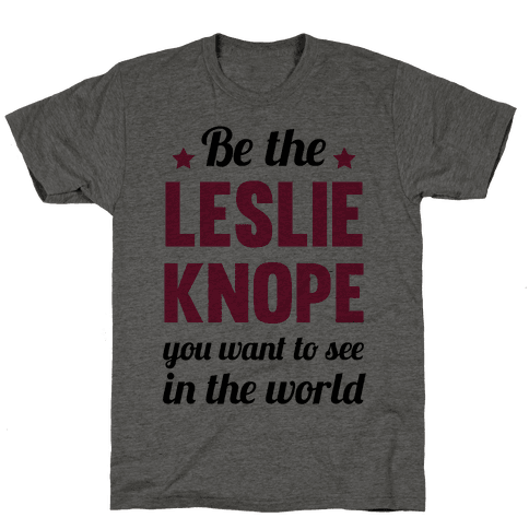 Be The Leslie Knope you want to see in the real world Mens T-Shirt