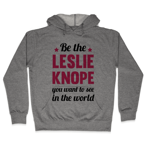 Be The Leslie Knope you want to see in the real world Hooded Sweatshirt