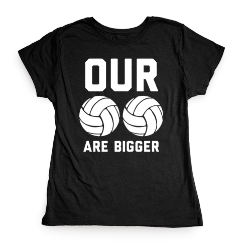 Our Volleyballs Are Bigger Womens T-Shirt