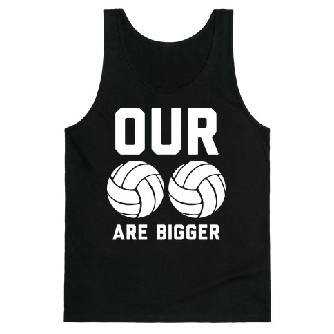 Our Volleyballs Are Bigger Tank Top