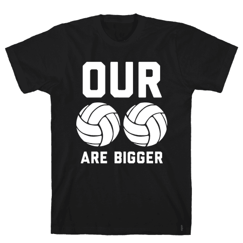 Our Volleyballs Are Bigger Mens T-Shirt