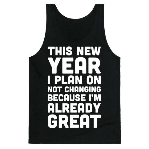 This New Year I Plan On Not Changing Because I'm Already Great Tank Top