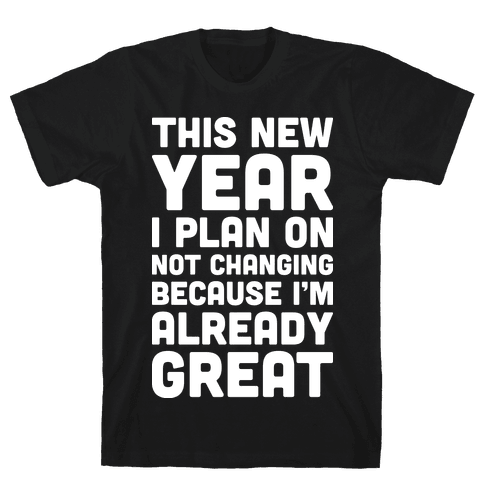 This New Year I Plan On Not Changing Because I'm Already Great Mens T-Shirt