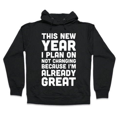 This New Year I Plan On Not Changing Because I'm Already Great Hooded Sweatshirt