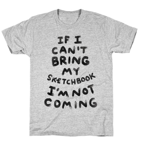 If I Can't Bring My Sketchbook I'm Not Coming T-Shirt