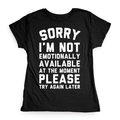 Sorry I'm Not Emotionally Available At The Moment Please Try Again Later Womens T-Shirt
