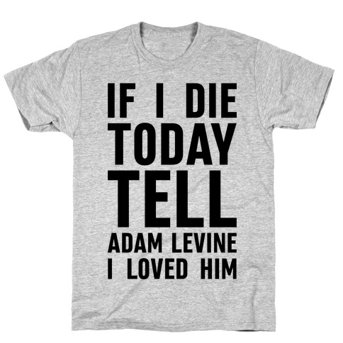 If I Die Today Tell Adam Levine I Loved Him T-Shirt