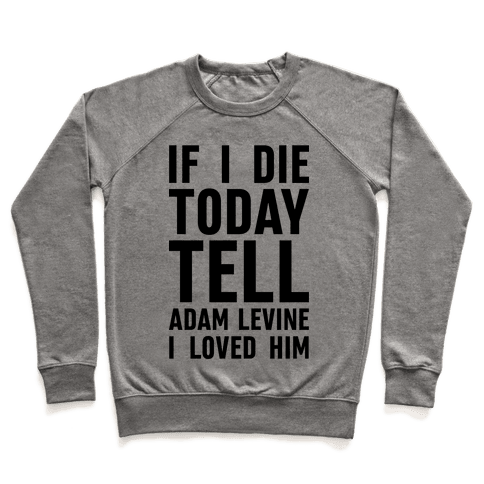 If I Die Today Tell Adam Levine I Loved Him Pullover