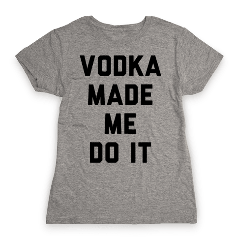 Vodka Made Me Do It Womens T-Shirt