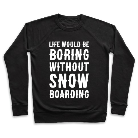 Life Would Be Boring Without Snowboarding Pullover