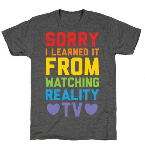 Sorry I Learned It From Watching Reality Tv Mens/Unisex T-Shirt