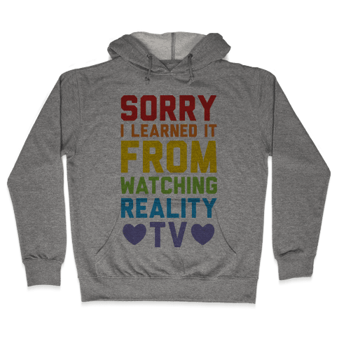 Sorry I Learned It From Watching Reality Tv Hooded Sweatshirt