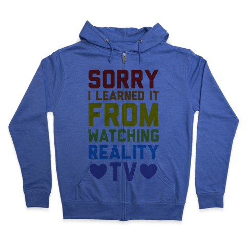Sorry I Learned It From Watching Reality Tv Zip Hoodie
