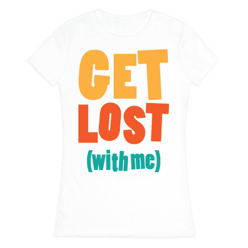 Get Lost (With Me) Womens T-Shirt
