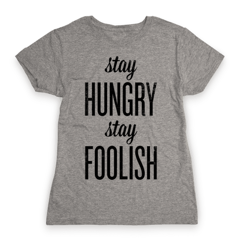 Stay Hungry Stay Foolish Womens T-Shirt