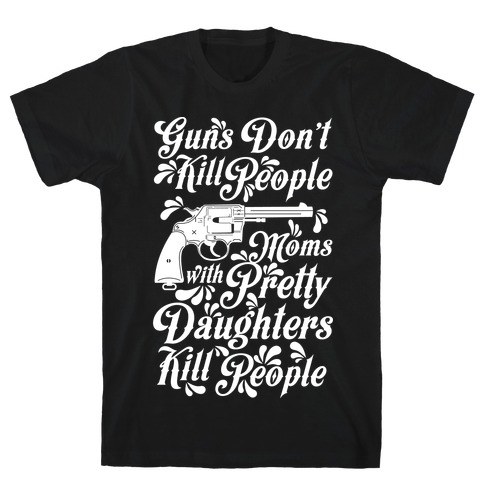 Guns Don't Kill People Moms with Pretty Daughters Kill People T-Shirt