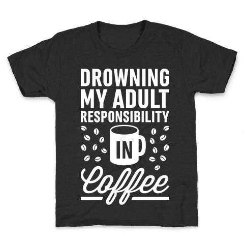 Drowning My Adult Responsibility In Coffee Kids T-Shirt