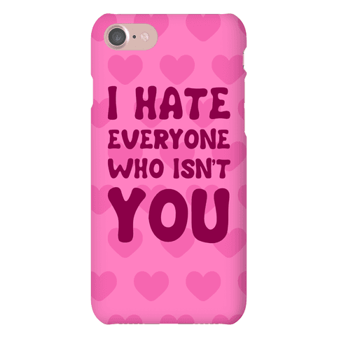 I Hate Everyone Who Isn't You Phone Case