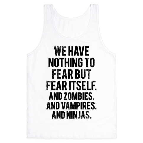 We Have Nothing To Fear But Fear Itself (And Zombies. And Vampires. And Ninjas) Tank Top