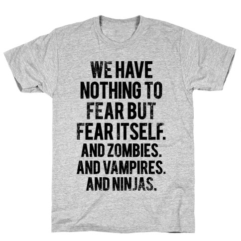 We Have Nothing To Fear But Fear Itself (And Zombies. And Vampires. And Ninjas) Mens T-Shirt