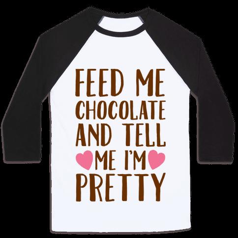 Feed Me Chocolate and Tell Me I'm Pretty  Baseball Tee